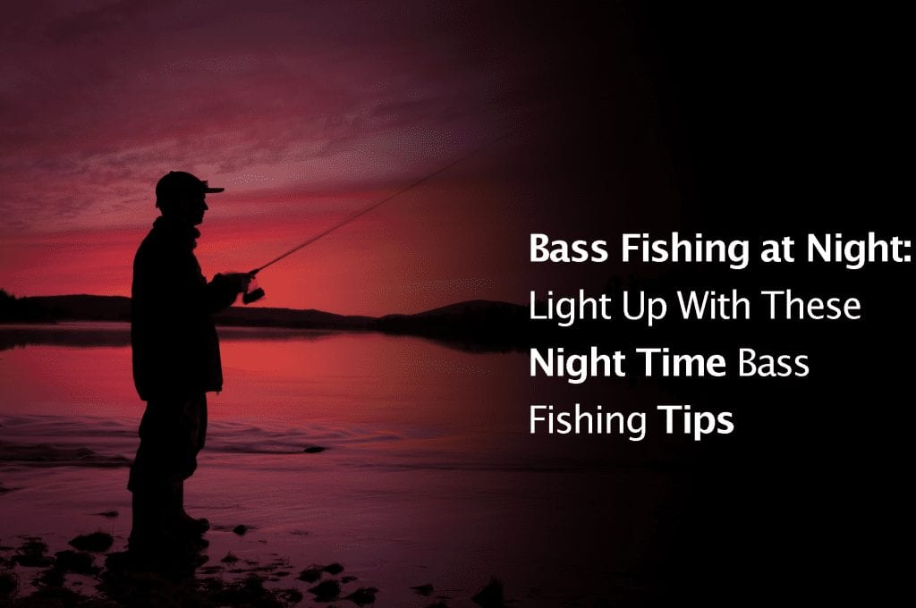 Bass Fishing at Night: Light Up With These Night Time Bass Fishing Tips