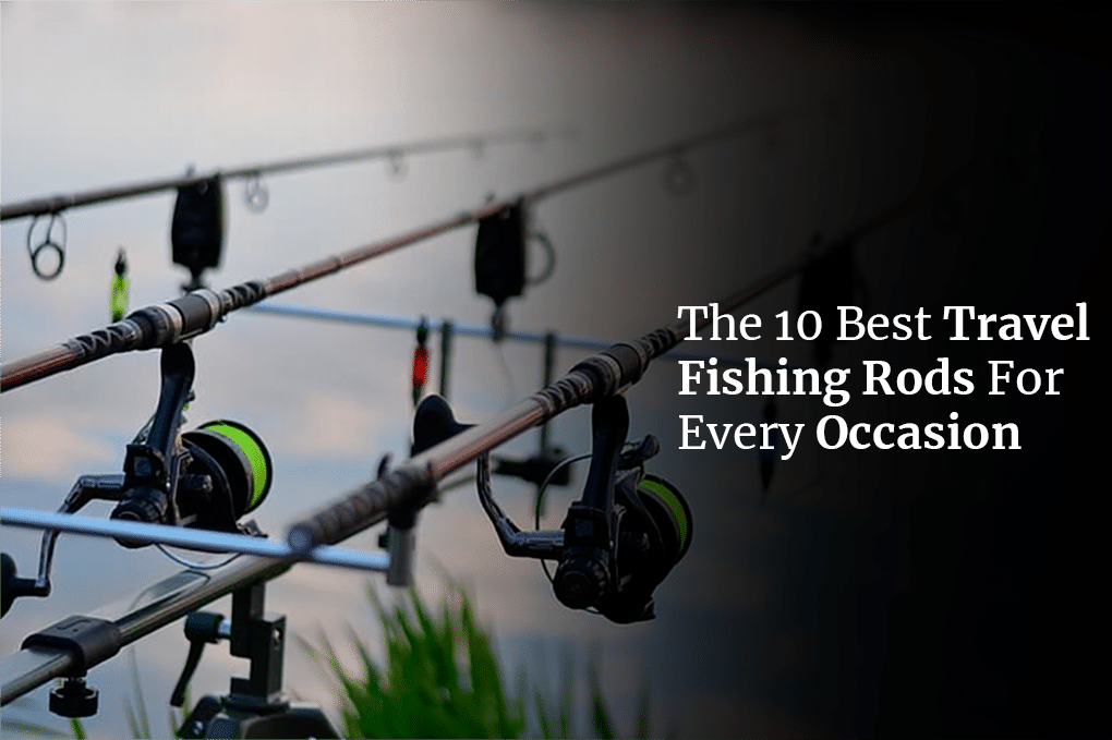 The 10 Best Travel Fishing Rods For Every Occasion