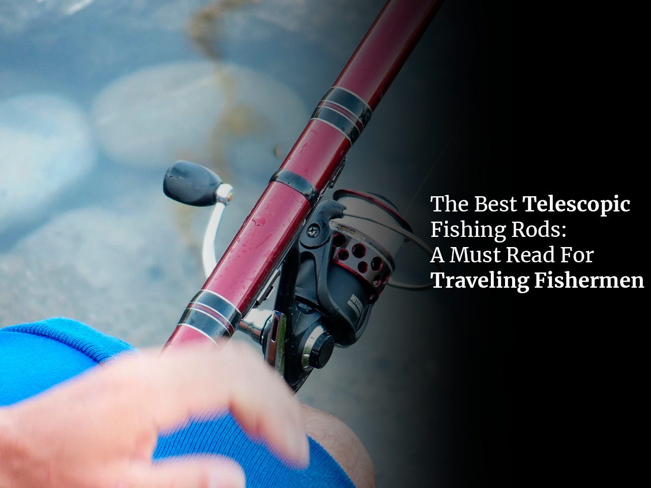 The Best Telescopic Fishing Rods: A Must Read For Traveling Fishermen
