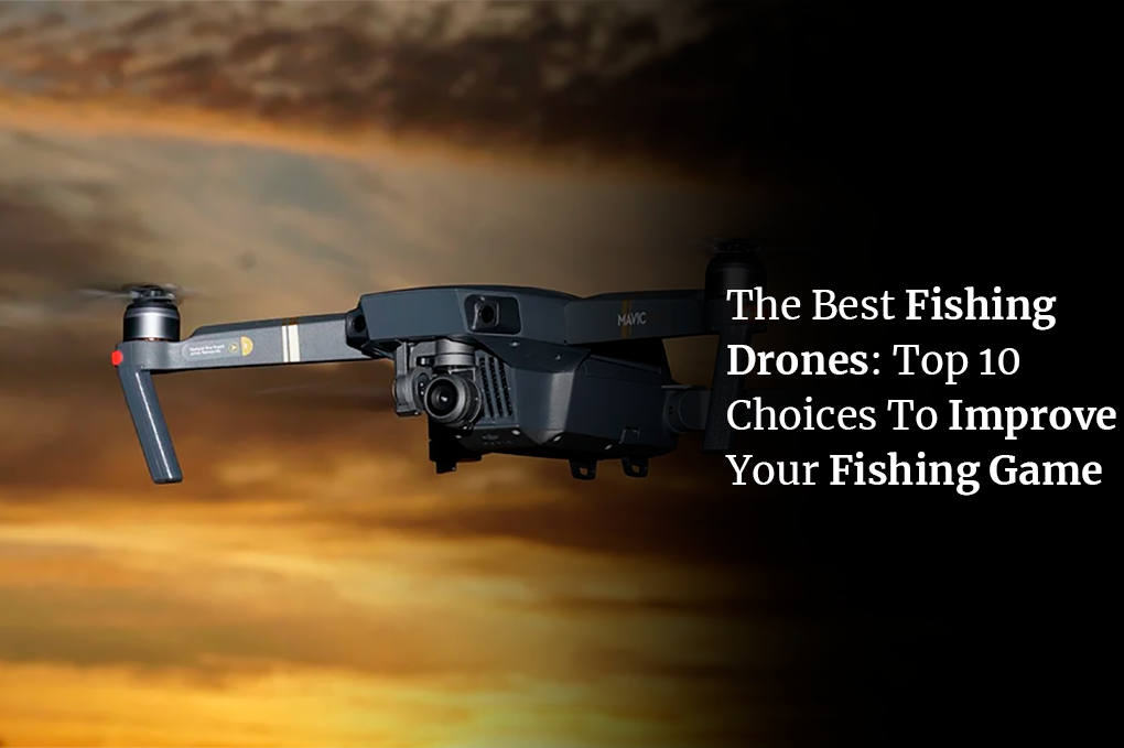The Best Fishing Drones: Top 10 Choices To Improve Your Fishing Game