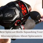 Best Spincast Reels: Squashing Your Misconceptions About Spincasters